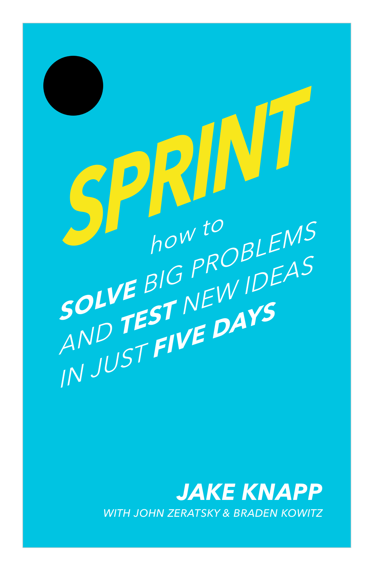Jake Knapp. Sprint: How to Solve Big Problems and Test New Ideas in Just Five Days